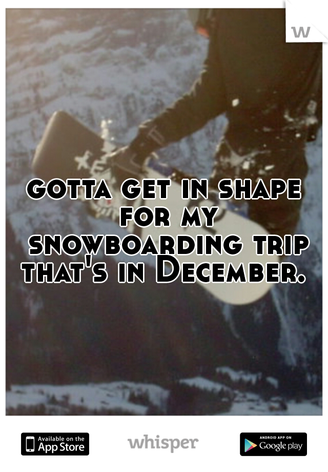 gotta get in shape for my snowboarding trip that's in December.