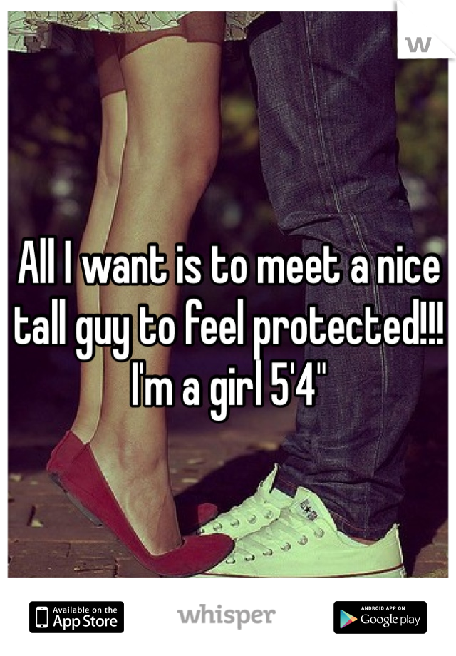"""All I want is to meet a nice tall guy to feel protected!!! I'm a girl 5'4"""""""