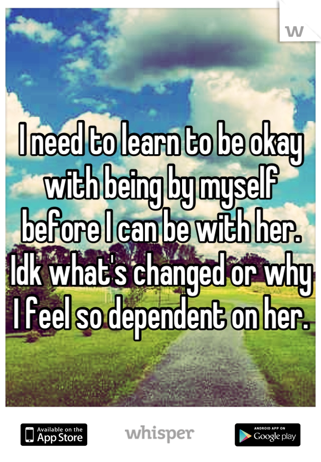 I need to learn to be okay with being by myself before I can be with her. Idk what's changed or why I feel so dependent on her.