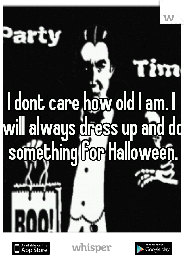 I dont care how old I am. I will always dress up and do something for Halloween.
