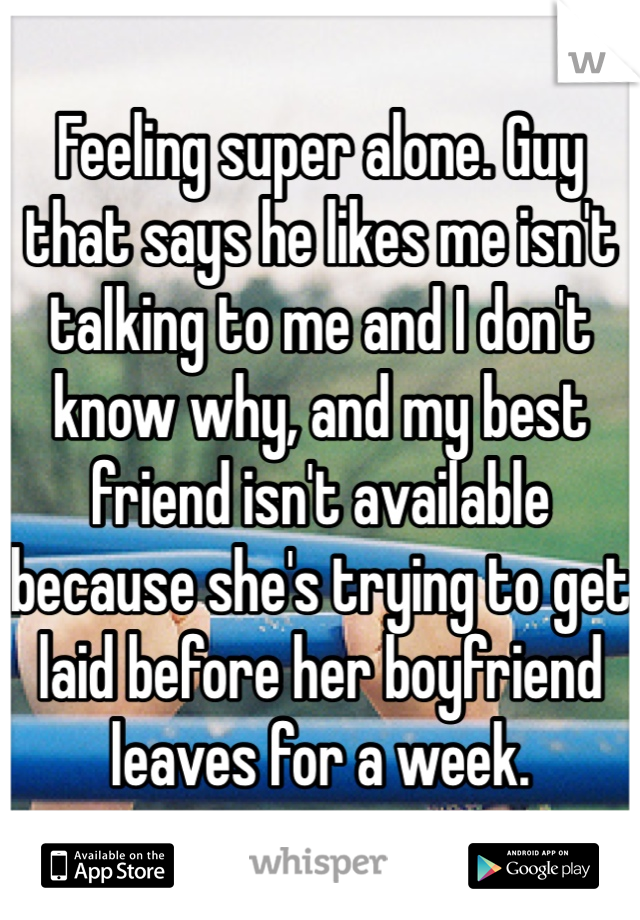 Feeling super alone. Guy that says he likes me isn't talking to me and I don't know why, and my best friend isn't available because she's trying to get laid before her boyfriend leaves for a week.
