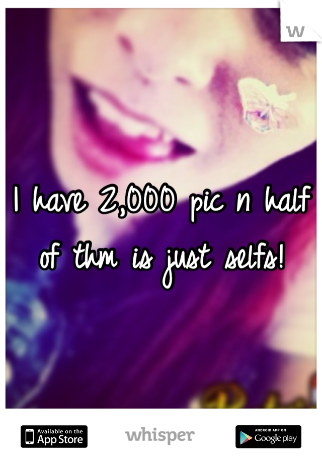I have 2,000 pic n half of thm is just selfs!