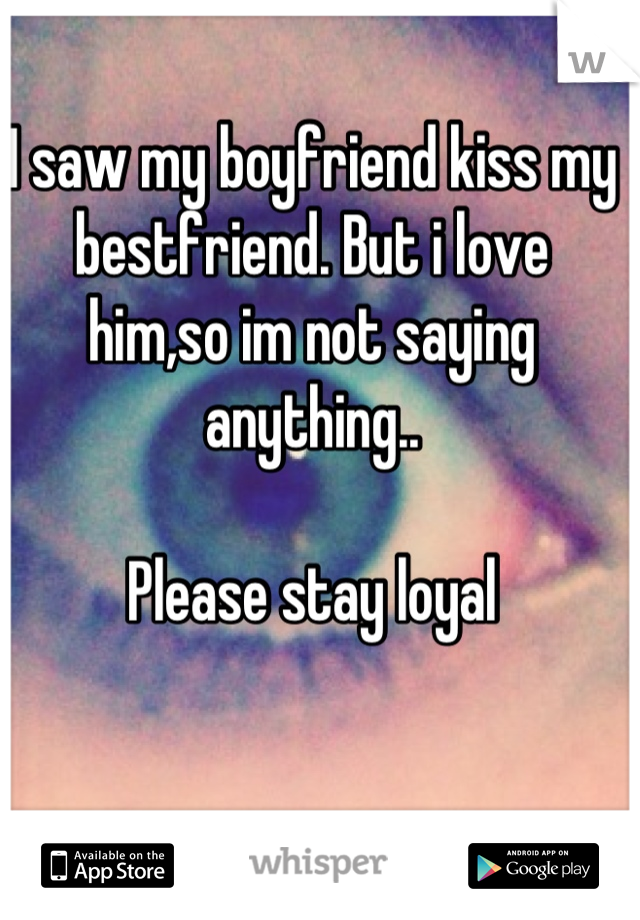 I saw my boyfriend kiss my bestfriend. But i love him,so im not saying anything..  Please stay loyal
