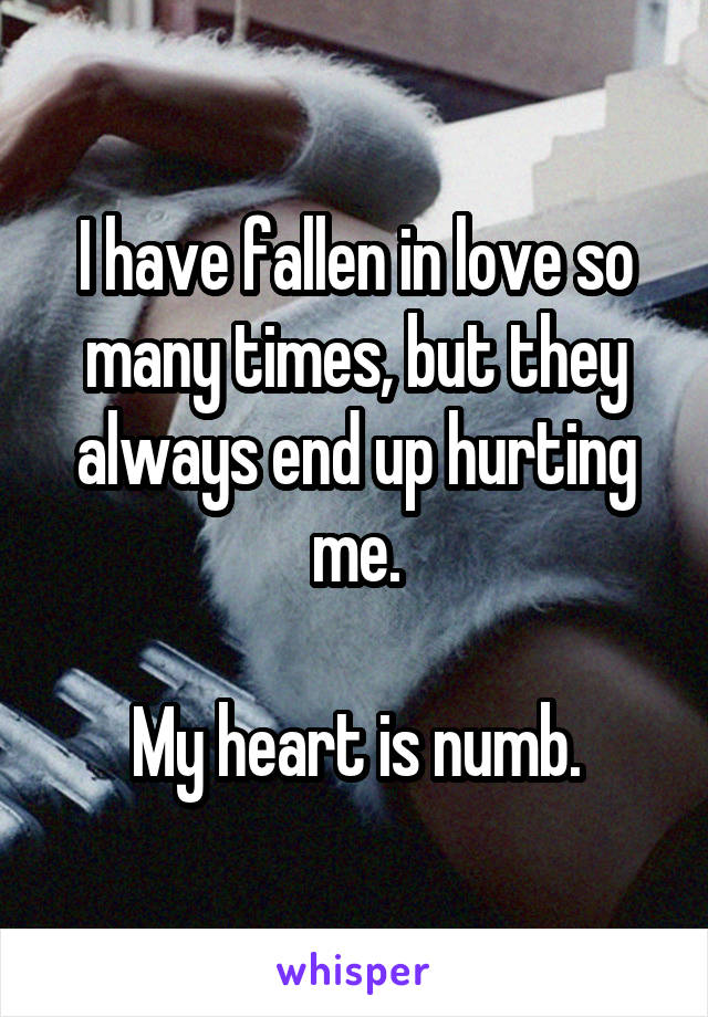 I have fallen in love so many times, but they always end up hurting me.  My heart is numb.