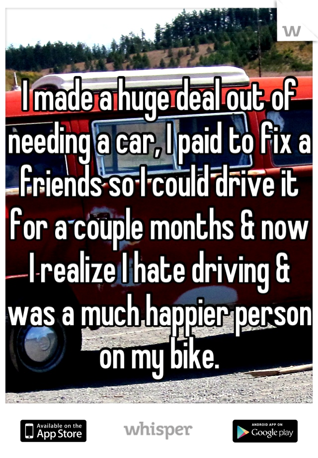 I made a huge deal out of needing a car, I paid to fix a friends so I could drive it for a couple months & now I realize I hate driving & was a much happier person on my bike.
