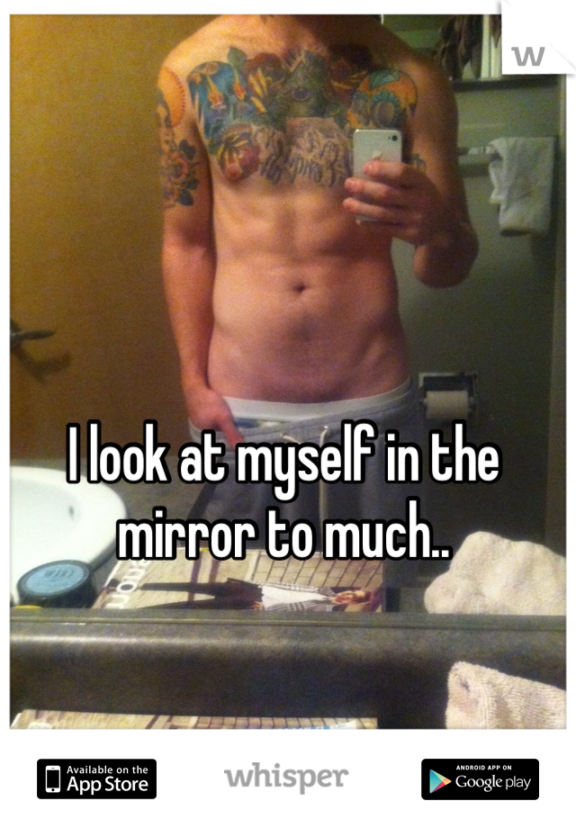 I look at myself in the mirror to much..