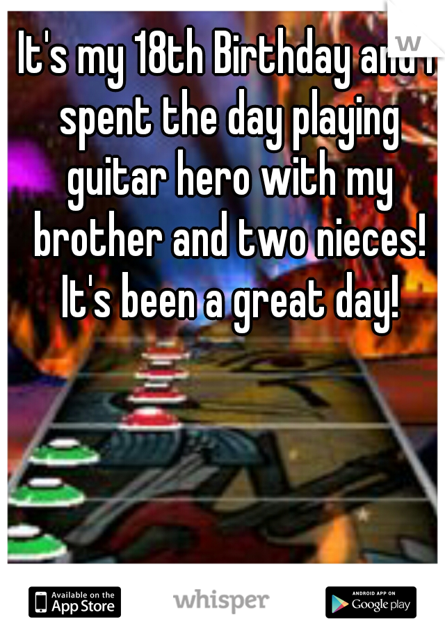 It's my 18th Birthday and I spent the day playing guitar hero with my brother and two nieces! It's been a great day!