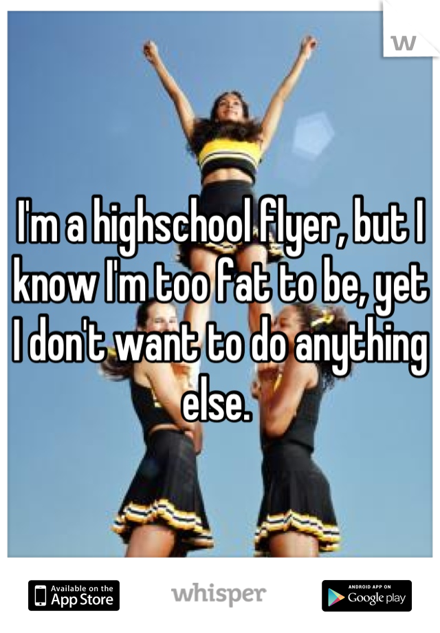 I'm a highschool flyer, but I know I'm too fat to be, yet I don't want to do anything else.