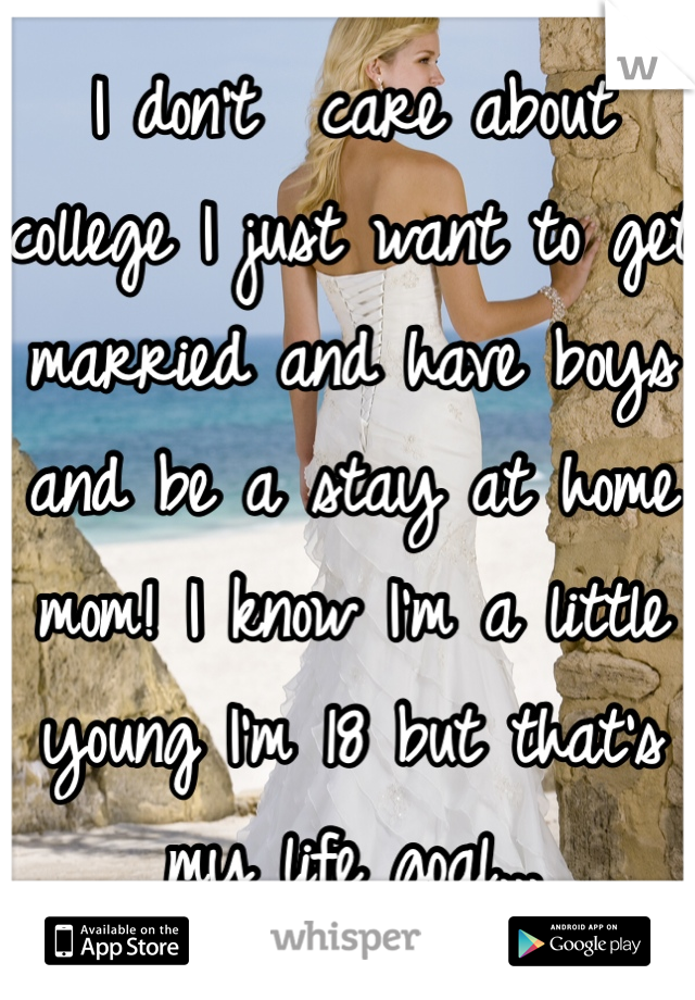 I don't  care about college I just want to get married and have boys and be a stay at home mom! I know I'm a little young I'm 18 but that's my life goal...