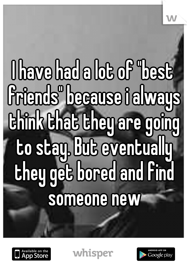 """I have had a lot of """"best friends"""" because i always think that they are going to stay. But eventually they get bored and find someone new"""