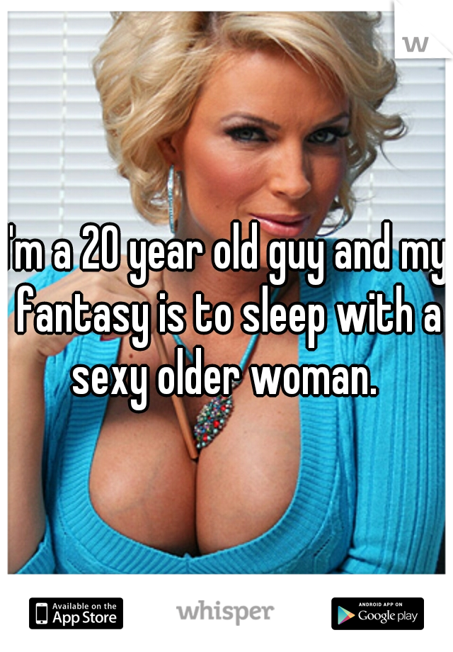 I'm a 20 year old guy and my fantasy is to sleep with a sexy older woman.