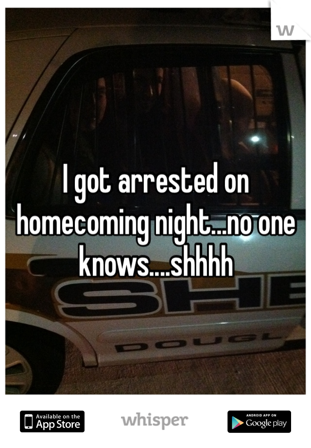I got arrested on homecoming night...no one knows....shhhh