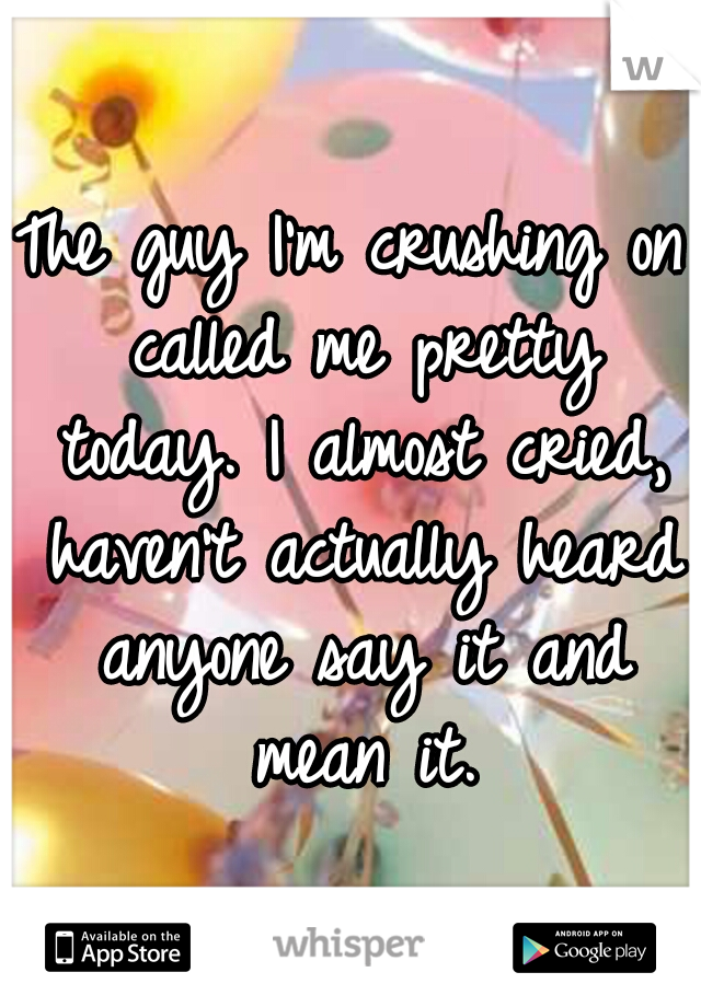 The guy I'm crushing on called me pretty today. I almost cried, haven't actually heard anyone say it and mean it.