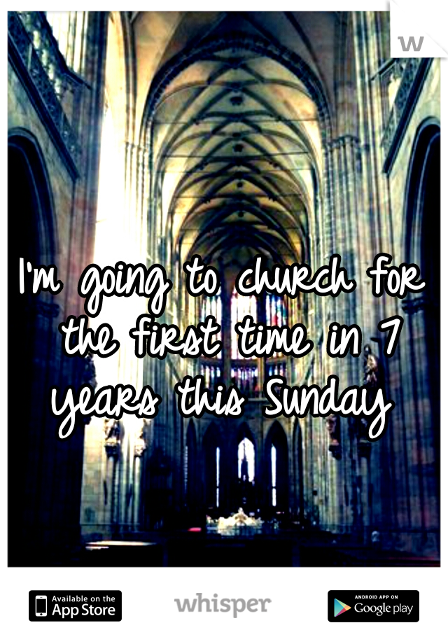 I'm going to church for the first time in 7 years this Sunday