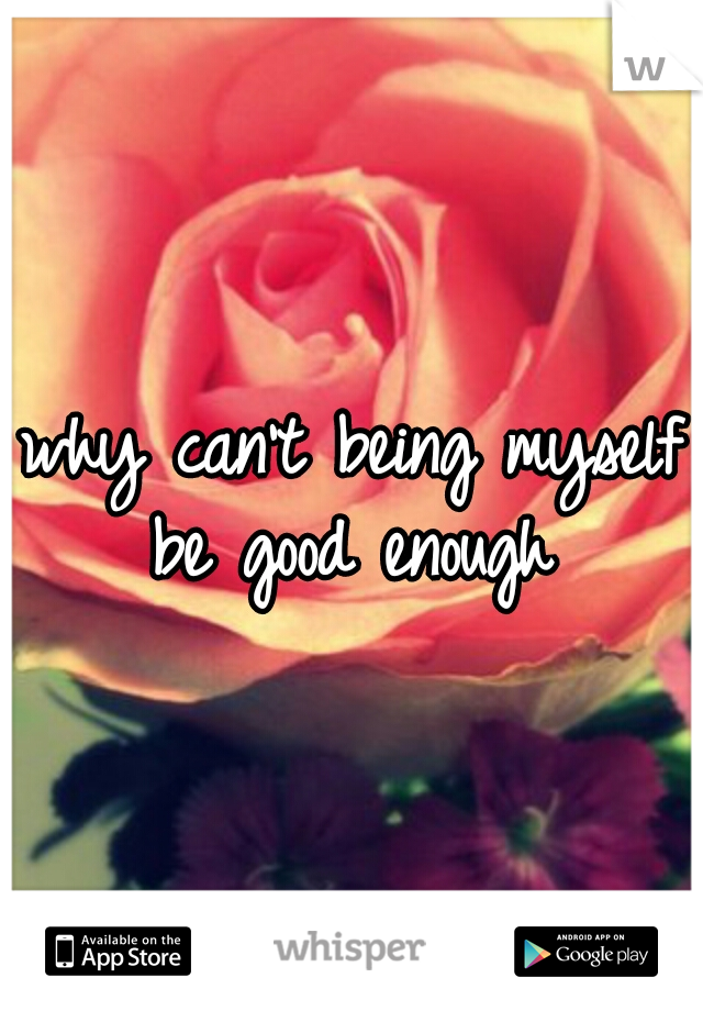 why can't being myself be good enough