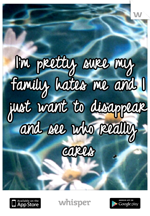 I'm pretty sure my family hates me and I just want to disappear and see who really cares