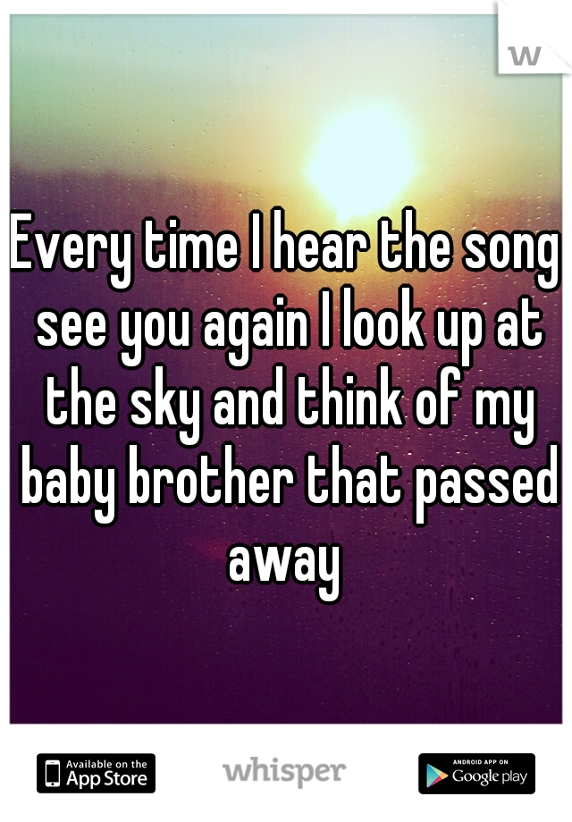 Every time I hear the song see you again I look up at the sky and think of my baby brother that passed away