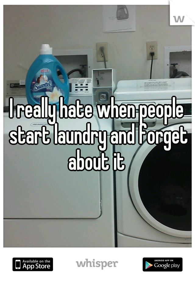I really hate when people start laundry and forget about it