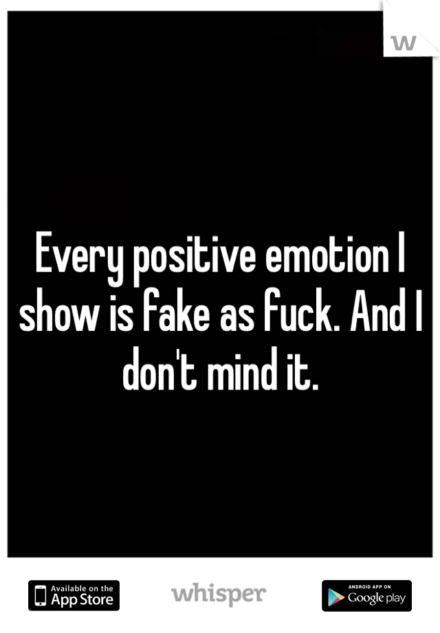 Every positive emotion I show is fake as fuck. And I don't mind it.