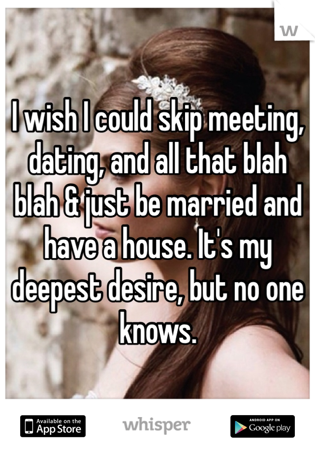 I wish I could skip meeting, dating, and all that blah blah & just be married and have a house. It's my deepest desire, but no one knows.