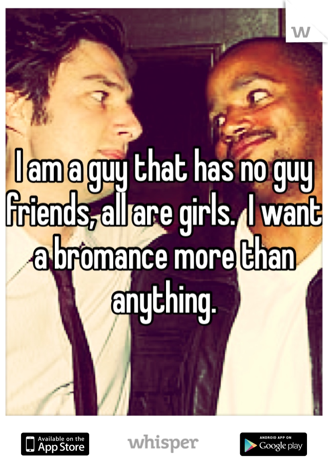 I am a guy that has no guy friends, all are girls.  I want a bromance more than anything.