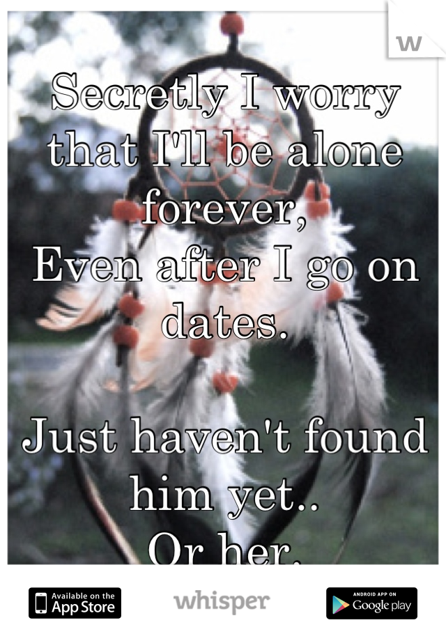 Secretly I worry that I'll be alone forever, Even after I go on dates.  Just haven't found him yet.. Or her.