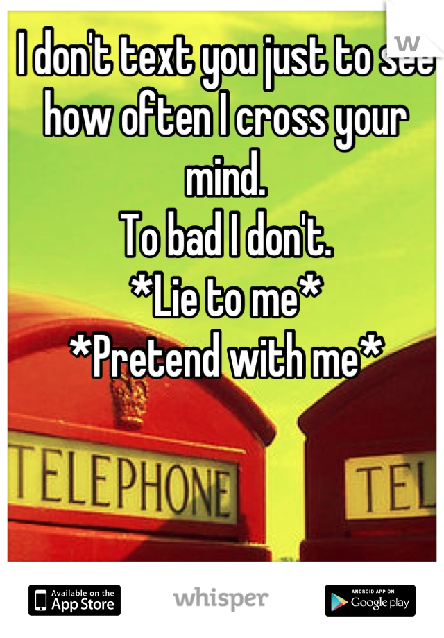 I don't text you just to see how often I cross your mind.  To bad I don't.  *Lie to me* *Pretend with me*