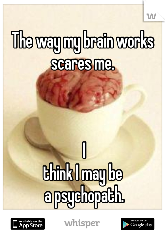 The way my brain works  scares me.     I think I may be  a psychopath.