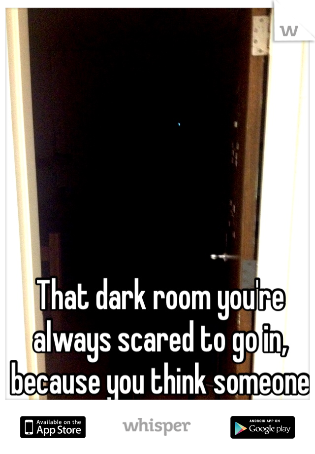 That dark room you're always scared to go in, because you think someone is waiting for you.