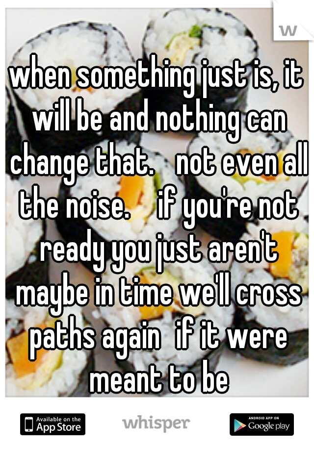 when something just is, it will be and nothing can change that.  not even all the noise.   if you're not ready you just aren't maybe in time we'll cross paths again if it were meant to be