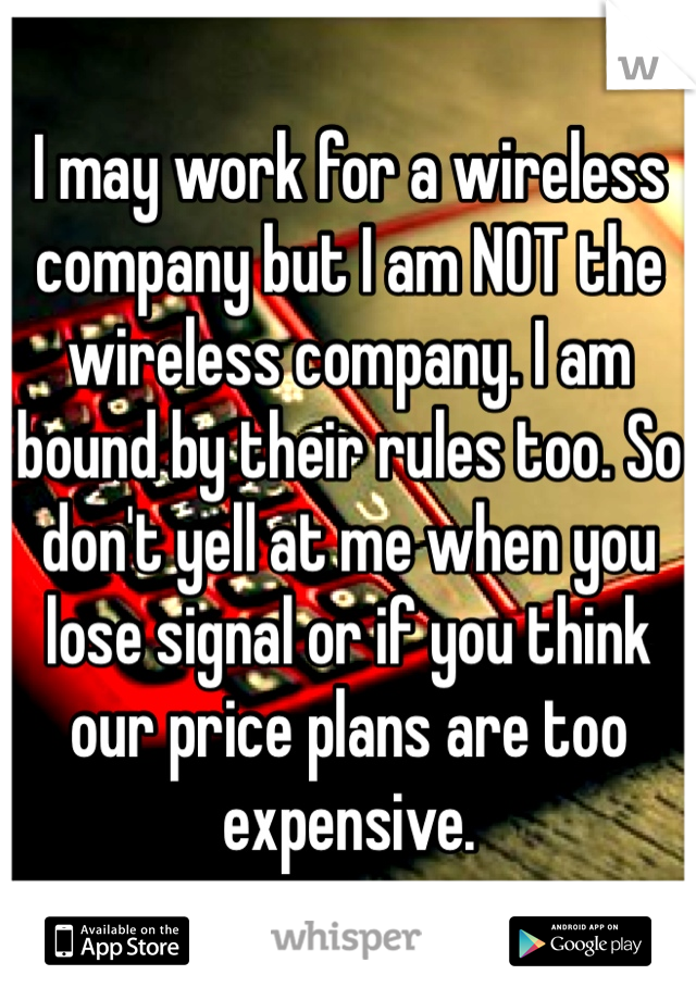 I may work for a wireless company but I am NOT the wireless company. I am bound by their rules too. So don't yell at me when you lose signal or if you think our price plans are too expensive.