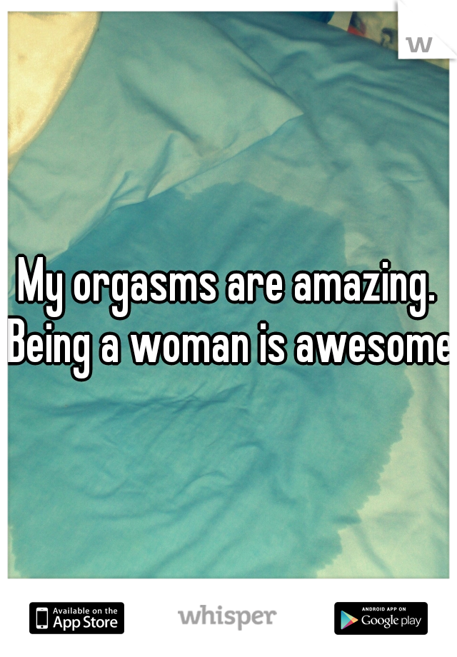 My orgasms are amazing. Being a woman is awesome