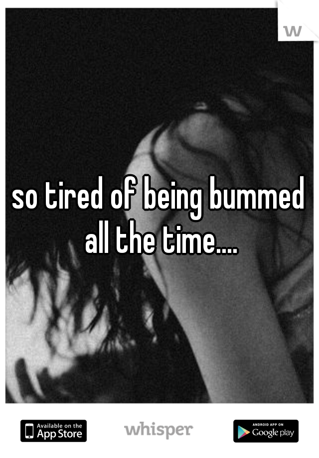 so tired of being bummed all the time....