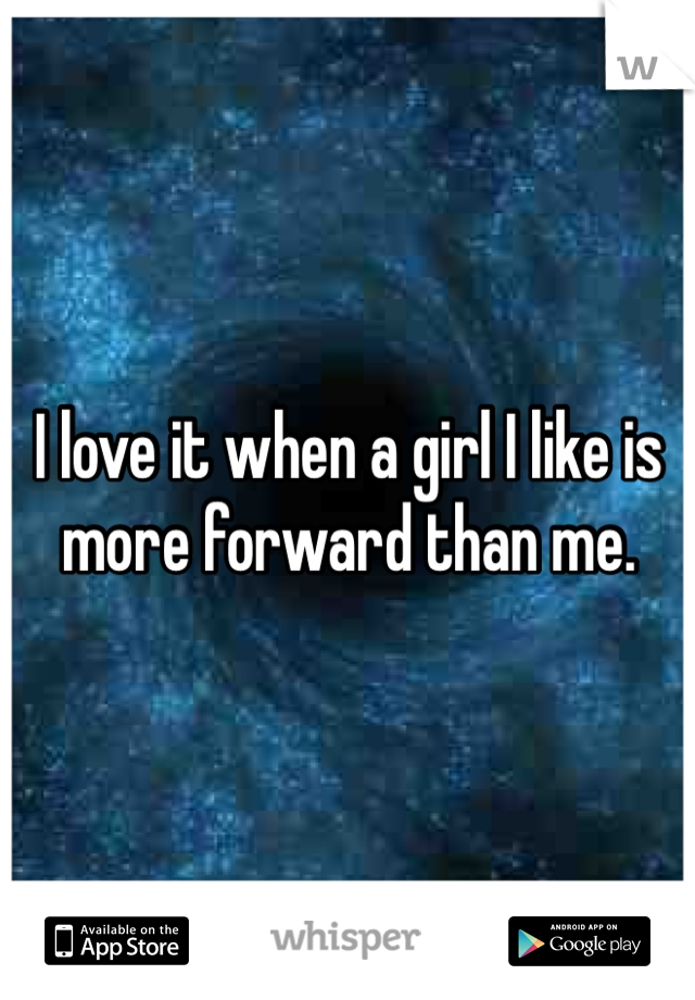 I love it when a girl I like is more forward than me.