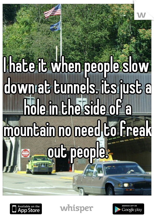 I hate it when people slow down at tunnels. its just a hole in the side of a mountain no need to freak out people.