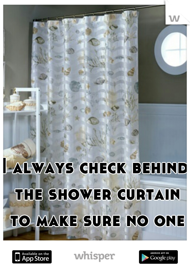 I always check behind the shower curtain to make sure no one is hiding.