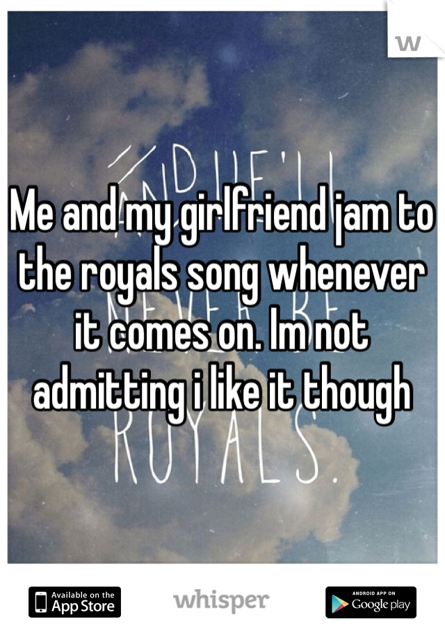 Me and my girlfriend jam to the royals song whenever it comes on. Im not admitting i like it though