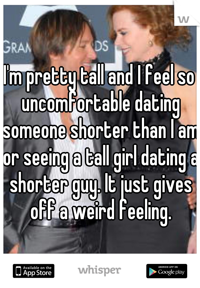 I'm pretty tall and I feel so uncomfortable dating someone shorter than I am or seeing a tall girl dating a shorter guy. It just gives off a weird feeling.