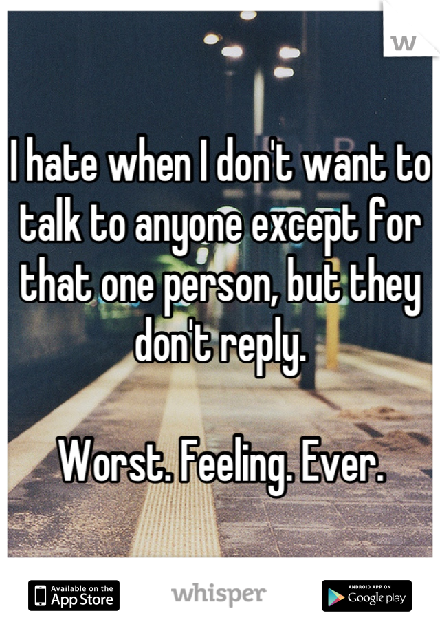 I hate when I don't want to talk to anyone except for that one person, but they don't reply.  Worst. Feeling. Ever.