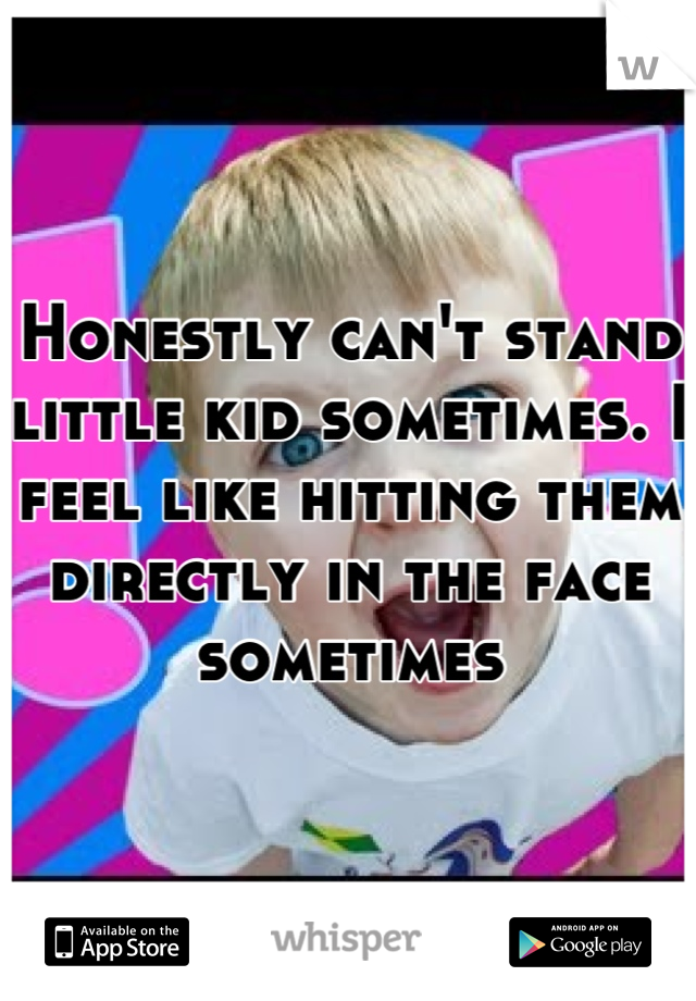 Honestly can't stand little kid sometimes. I feel like hitting them directly in the face sometimes