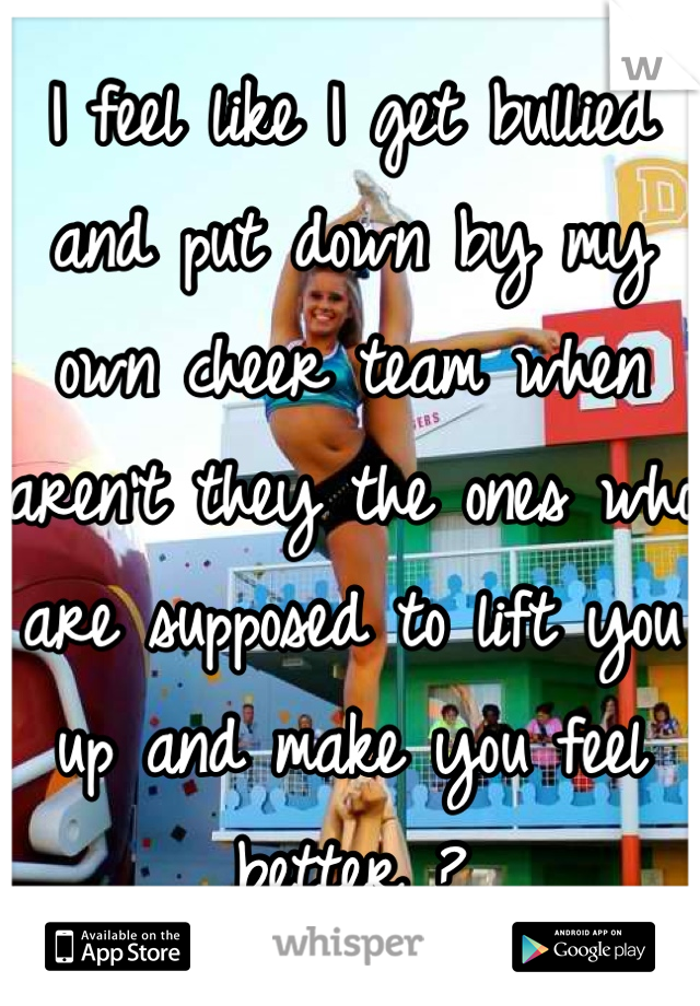 I feel like I get bullied and put down by my own cheer team when aren't they the ones who are supposed to lift you up and make you feel better ?