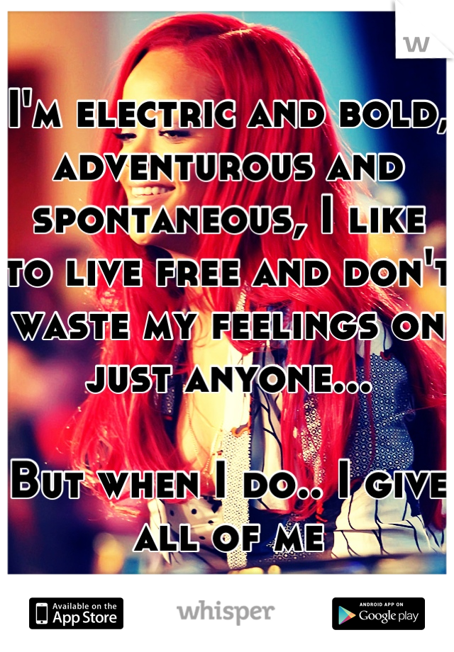 I'm electric and bold, adventurous and spontaneous, I like to live free and don't waste my feelings on just anyone...  But when I do.. I give all of me