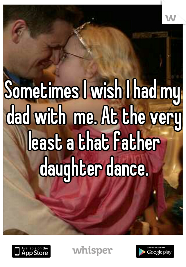 Sometimes I wish I had my dad with  me. At the very least a that father daughter dance.