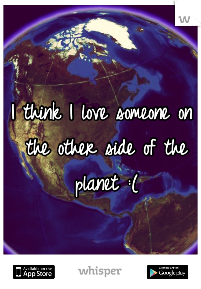 I think I love someone on the other side of the planet :(