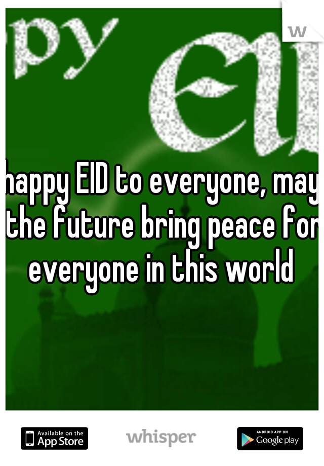 happy EID to everyone, may the future bring peace for everyone in this world