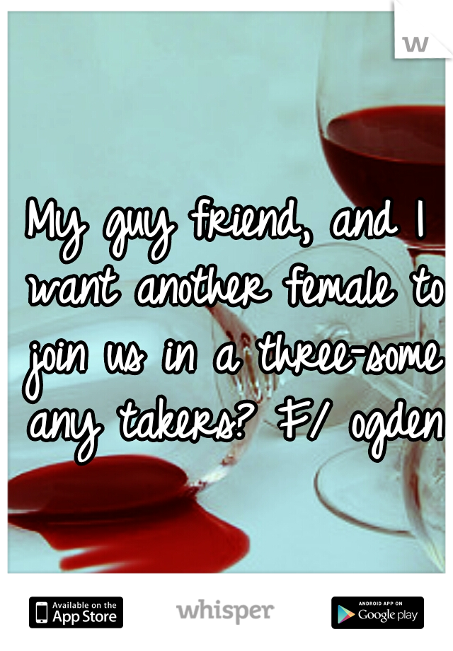 My guy friend, and I want another female to join us in a three-some any takers? F/ ogden