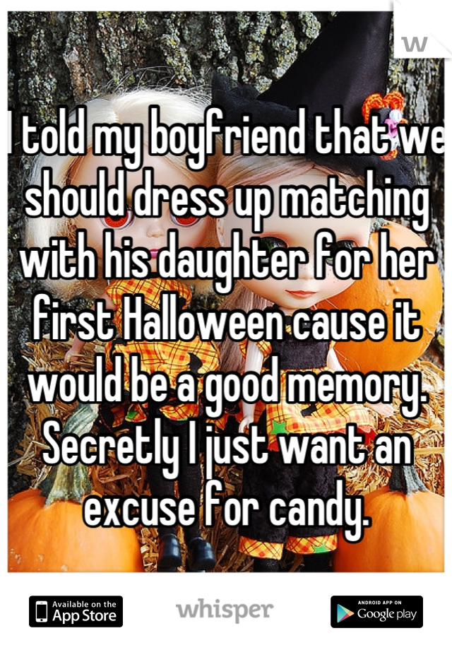 I told my boyfriend that we should dress up matching with his daughter for her first Halloween cause it would be a good memory. Secretly I just want an excuse for candy.