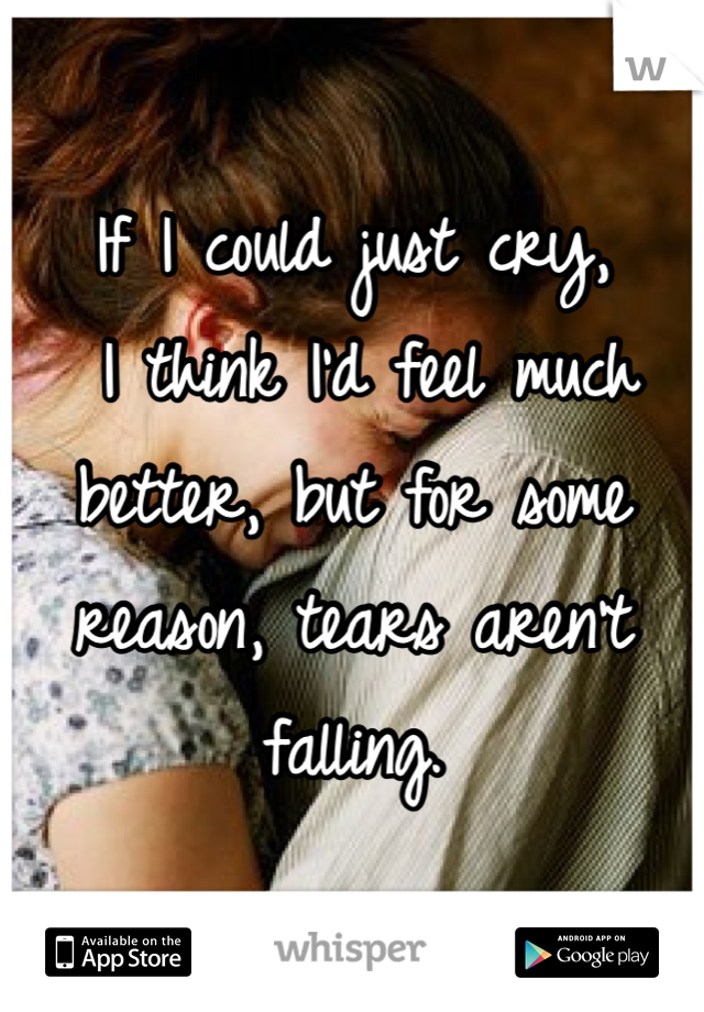 If I could just cry,  I think I'd feel much better, but for some reason, tears aren't falling.