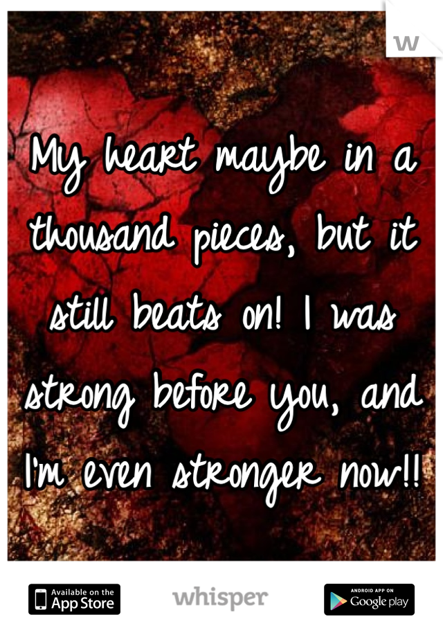 My heart maybe in a thousand pieces, but it still beats on! I was strong before you, and I'm even stronger now!!