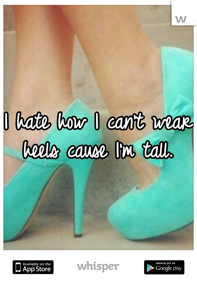 I hate how I can't wear heels cause I'm tall.